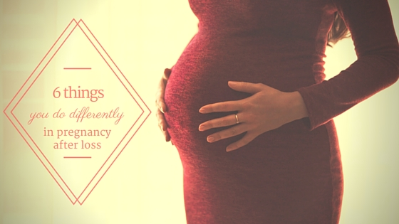 6 things you do differently in pregnancy after loss