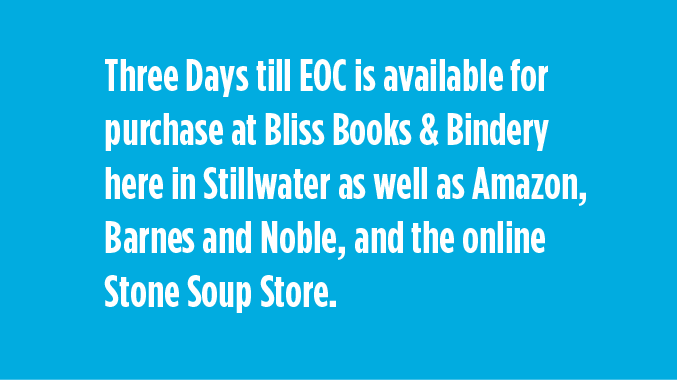 Three Days till EOC is available for purchase at Bliss Books & Bindery here in Stillwater as well as Amazon, Barnes and Noble, and the online Stone Soup Store.