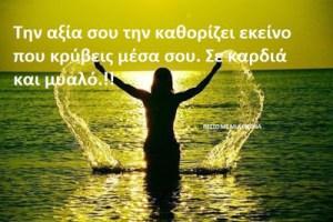 Την αξία σου την καθορίζει εκείνο που κρύβεις μέσα σου. Σε καρδιά και μυαλό.!!