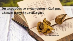 Read more about the article Θα μπορούσε να ειναι ποίηση η ζωή μας,μά ειναι φριχτός μονόλογος..