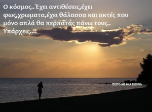 Ο κόσμος..Έχει αντιθέσεις,έχει φως,χρωματα,έχει θάλασσα και ακτές που μόνο απλά θα περπατάς πάνω τους.. Υπάρχεις..!!