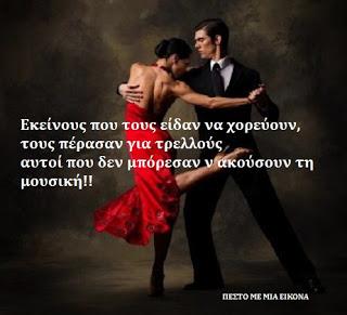 Εκείνους που τους είδαν να χορεύουν, τους πέρασαν για τρελλούς αυτοί που δεν μπόρεσαν ν ακούσουν τη μουσική!!  Φ.Νίτσε