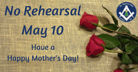 No rehearsal at St. Mark's Lodge on May 10th to honor Mother's Day