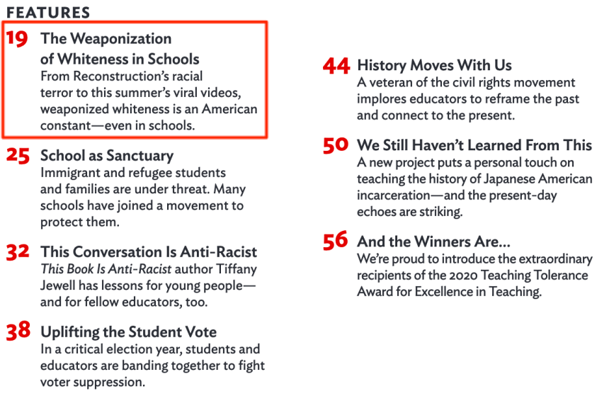 FEATURES  19 The Weaponization  of Whiteness in Schools  From Reconstruction's racial  terror to this summer's viral videos,  weaponized whiteness is an American  constant—even in schools.  25 School as Sanctuary  Immigrant and refugee students  and families are under threat. Many  schools have joined a movement to  protect them.  32 This Conversation Is Anti-Racist  This Book Is Anti-Racist author Tiffany  Jewell has lessons for young people—  and for fellow educators, too.  38 Uplifting the Student Vote  In a critical election year, students and  educators are banding together to fight  voter suppression.  44  50  56  History Moves With Us  A veteran of the civil rights movement  implores educators to reframe the past  and connect to the present.  We Still Haven't Learned From This  A new project puts a personal touch on  teaching the history Of Japanese American  incarceration—and the present-day  echoes are striking.  And the Winners Are...  We're proud to introduce the extraordinary  recipients of the 2020 Teaching Tolerance  Award for Excellence in Teaching.