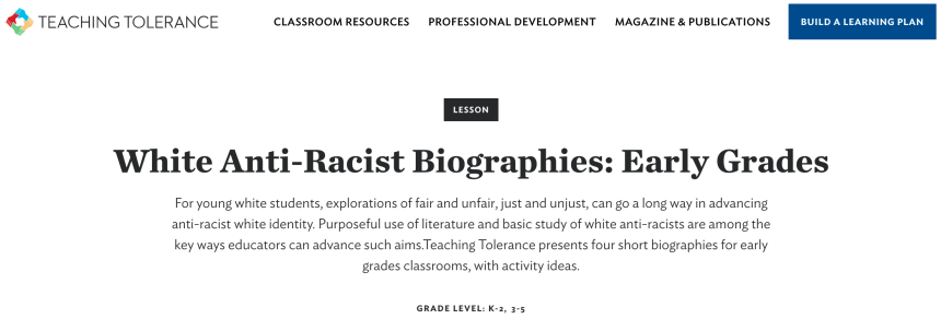TEACHING TOLERANCE  CLASSROOM RESOURCES  PROFESSIONAL DEVELOPMENT  LESSON  MAGAZINE & PUBLICATIONS  BUILD A LEARNING PLAN  White Anti-Racist Biographies: Early Grades  For young white students, explorations of fair and unfair, just and unjust, can go a long way in advancing  anti-racist white identity. Purposeful use of literature and basic study of white anti-racists are among the  key ways educators can advance such aims.Teaching Tolerance presents four short biographies for early  grades classrooms, with activity ideas.  GRADE LEVEL: K-2, 3-5