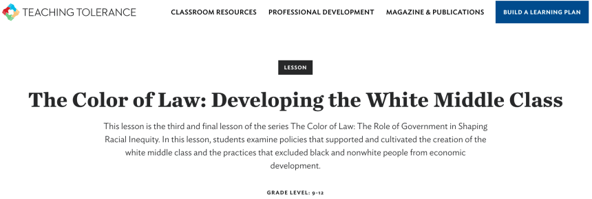 TEACHING TOLERANCE  CLASSROOM RESOURCES  PROFESSIONAL DEVELOPMENT  LESSON  MAGAZINE & PUBLICATIONS  BUILD A LEARNING PLAN  The Color of Law: Developing the White Middle Class  This lesson is the third and final lesson of the series The Color of Law: The Role of Government in Shaping  Racial Inequity. In this lesson, students examine policies that supported and cultivated the creation of the  white middle class and the practices that excluded black and nonwhite people from economic  development.  GRADE LEVEL: 9-12