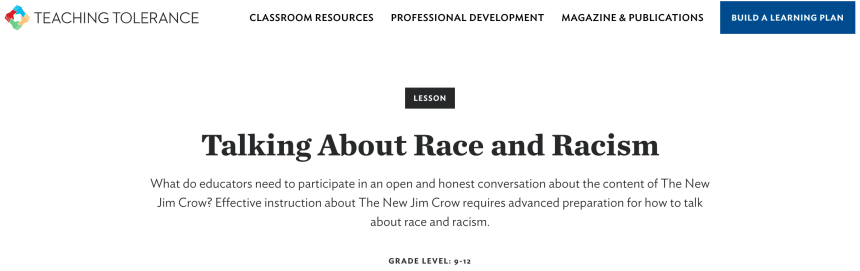 TEACHING TOLERANCE  CLASSROOM RESOURCES  PROFESSIONAL DEVELOPMENT  LESSON  MAGAZINE & PUBLICATIONS  BUILD A LEARNING PLAN  Talking About Race and Racism  What do educators need to participate in an open and honest conversation about the content of The New  Jim Crow? Effective instruction about The New Jim Crow requires advanced preparation for how to talk  about race and racism.  GRADE LEVEL: 9-12