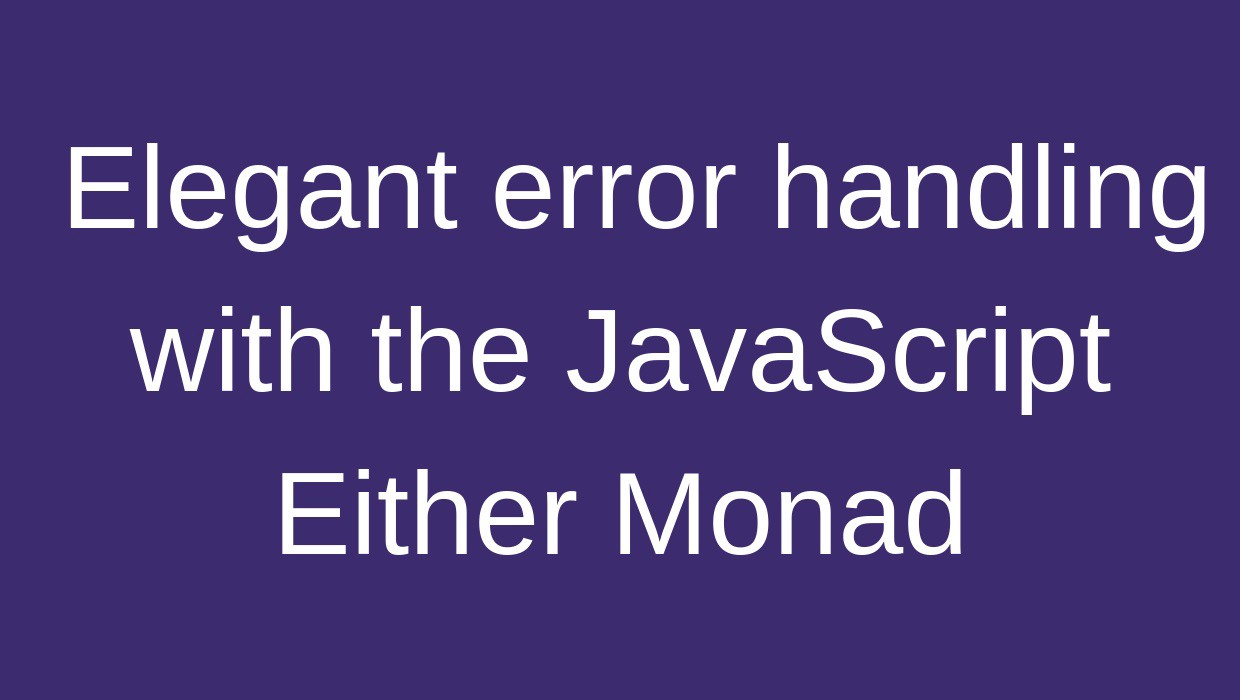 Elegant error handling with the JavaScript Either Monad