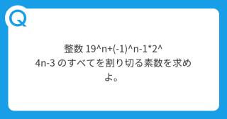 整数 19^n+(-1)^n-1*2^4n-3 のすべてを割り切る素数を求めよ。