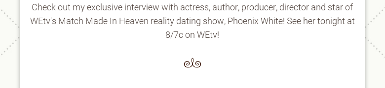 Check out my exclusive interview with actress, author, producer, director andstar of WEtvs Match Made In Heaven reality dating show, Phoenix White! See hertonight at 8/7c on WEtv!