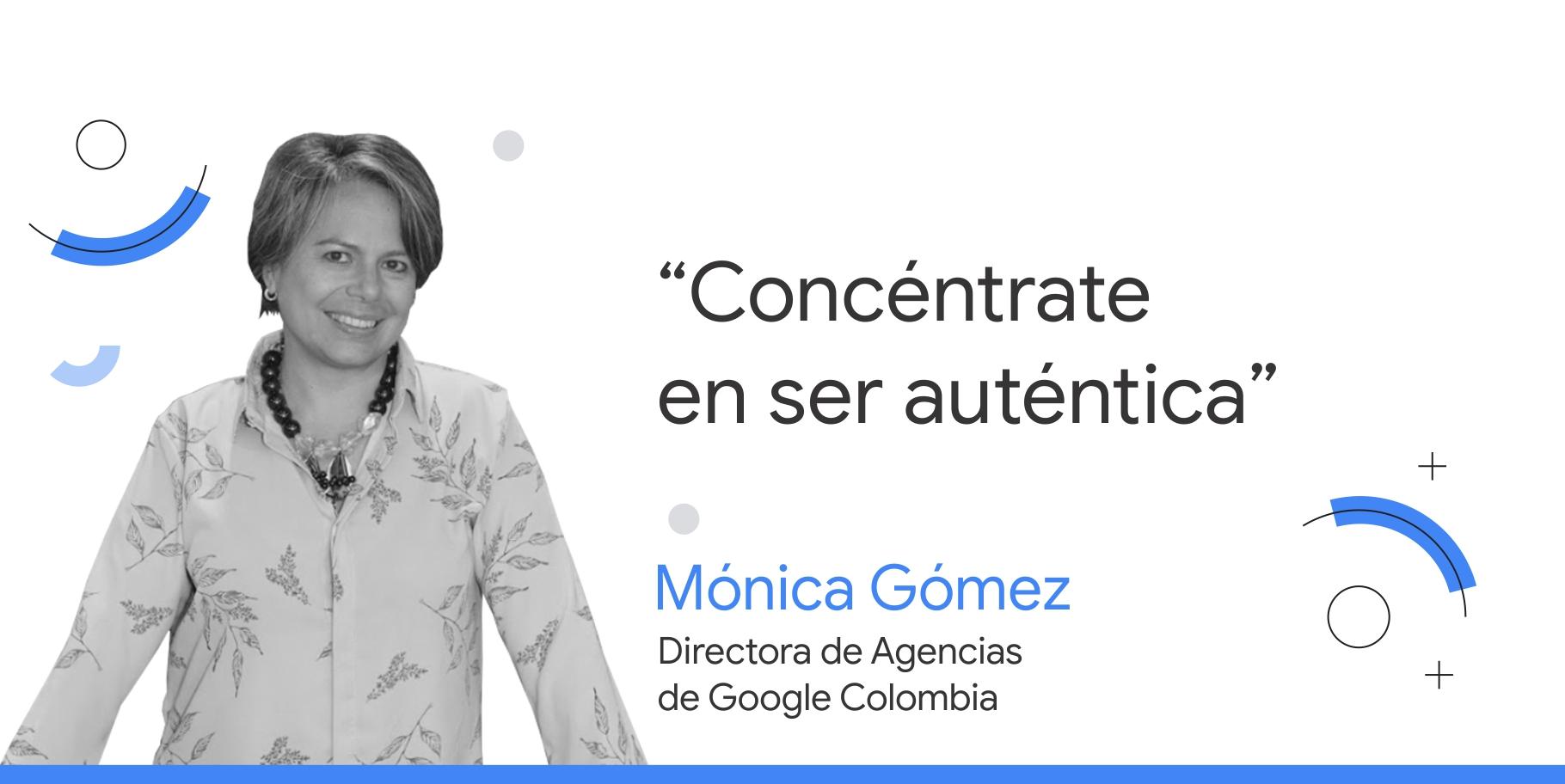 """Foto en blanco y negro de Mónica Gómez, directora de Agencias de Google Colombia, junto al consejo que dice: """"Concéntrate en ser auténtica""""."""