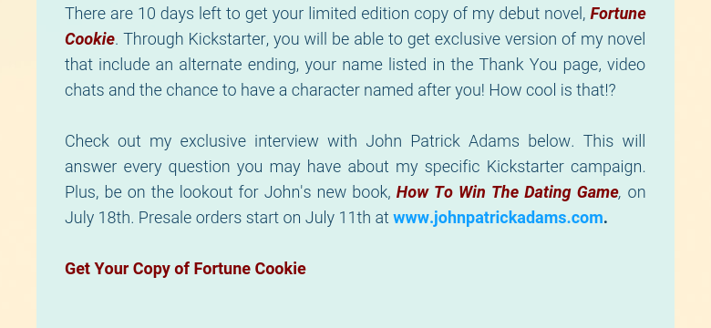 There are 10 days left to get your limited edition copy of my debut novel, Fortune Cookie. Through Kickstarter, you will be able to get exclusive version of my novel that include an alternate ending, your name listed in the Thank You page, video chats and the chance to have a character named after you! How cool is that!? Check out my exclusive interview with John Patrick Adams below. This will answer every question you may have about my specific Kickstarter campaign. Plus, be on the lookout for John's new book, How To Win The Dating Game, on July 18th. Presale orders start on July 11th at www.johnpatrickadams.com. Get Your Copy of Fortune Cookie