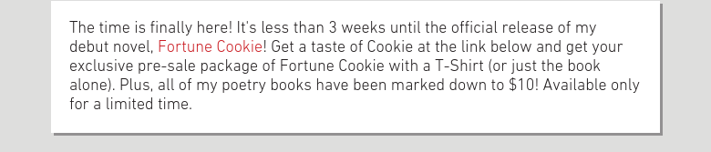 The time is finally here! It's less than 3 weeks until the official release of my debut novel, Fortune Cookie! Get a taste of Cookie at the link below and get your exclusive pre-sale package of Fortune Cookie with a T-Shirt (or just the book alone). Plus, all of my poetry books have been marked down to $10! Available only for a limited time.