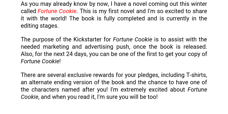 As you may already know by now, I have a novel coming out this winter called Fortune Cookie. This is my first novel and I'm so excited to share it with the world! The book is fully completed and is currently in the editing stages. The purpose of the Kickstarter for Fortune Cookie is to assist with the needed marketing and advertising push, once the book is released. Also, for the next 24 days, you can be one of the first to get your copy of Fortune Cookie! There are several exclusive rewards for your pledges, including T-shirts, an alternate ending version of the book and the chance to have one of the characters named after you! I'm extremely excited about Fortune Cookie, and when you read it, I'm sure you will be too!