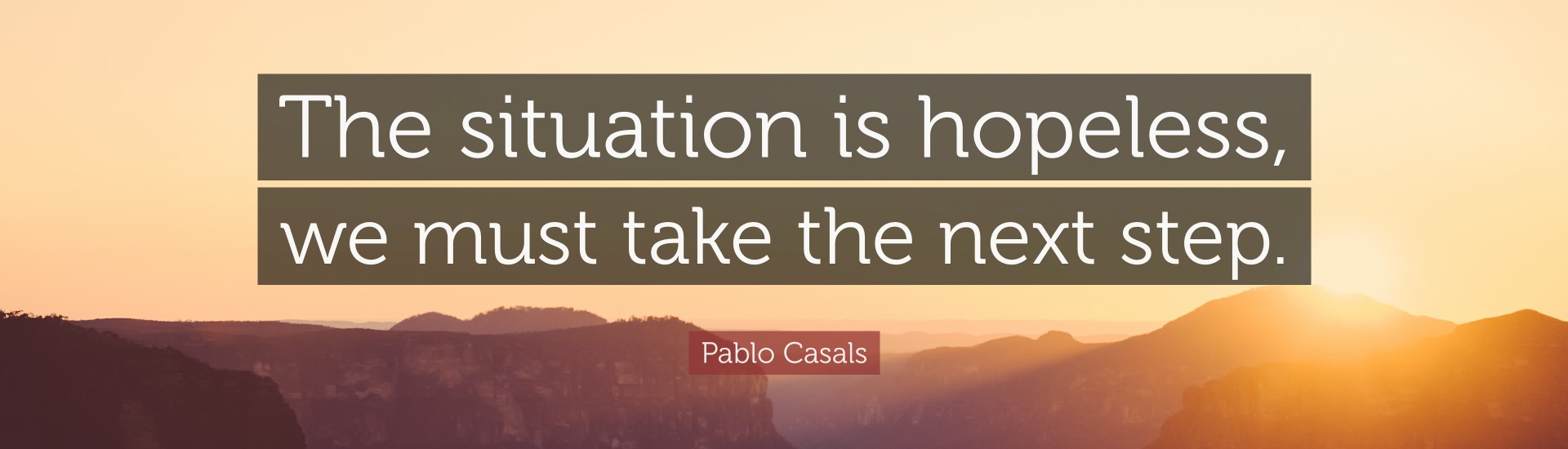"""The situation is hopeless, we must take the next step."" — Pablo Casals"