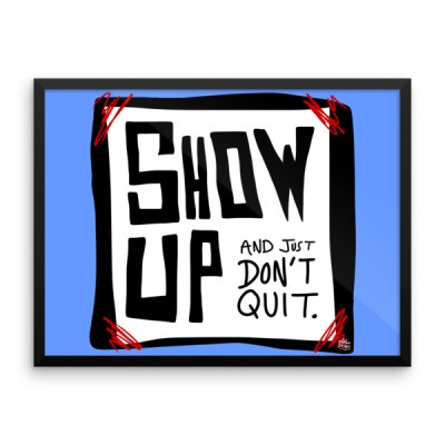 Show Up and Just Don't Quit – Framed photo paper poster