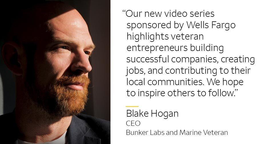 'Our new video series sponsored by Wells Fargo highlights veteran entrepreneurs building successful companies, creating jobs, and contributing to their local communities. We hope to inspire others to follow.' -- Blake Hogan, CEO Bunker Labs and Marine veteran