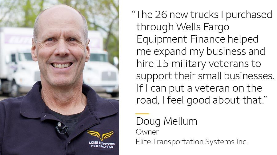 'The 26 new trucks I purchased through Wells Fargo Equipment Finance helped me expand my business and hire 15 military veterans to support their small businesses. If I can put a veteran on the road, I feel good about that.' -- Doug Mellum, Owner, Elite Transportation Systems Inc.