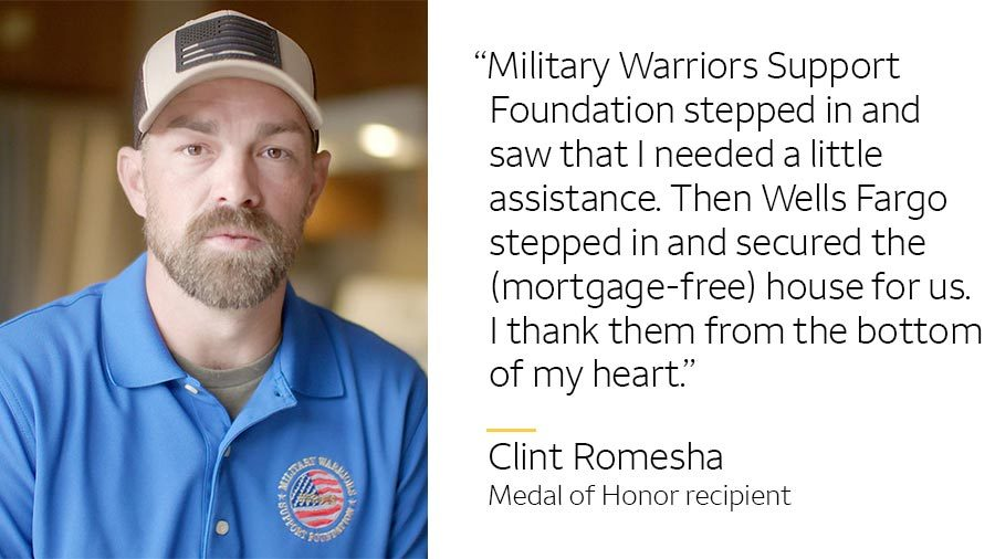 'Military Warriors Support Foundation stepped in and saw that I needed a little assistance. Then Wells Fargo stepped in and secured the (mortgage-free) house for us. I thank them from the bottom of my heart.' -- Clint Romesha, Medal of Honor recipient