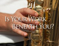 Phil Woods: Is Your Work Beneath You?