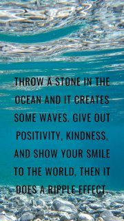 Throw a stone in the ocean and it creates some waves. Give out positivity, kindness, and show your smile to the world, then it does a ripple effect.