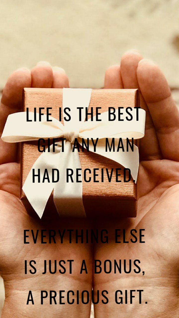 Life is the best  gift any man  had received.   Everything else is just a bonus,  a precious gift.