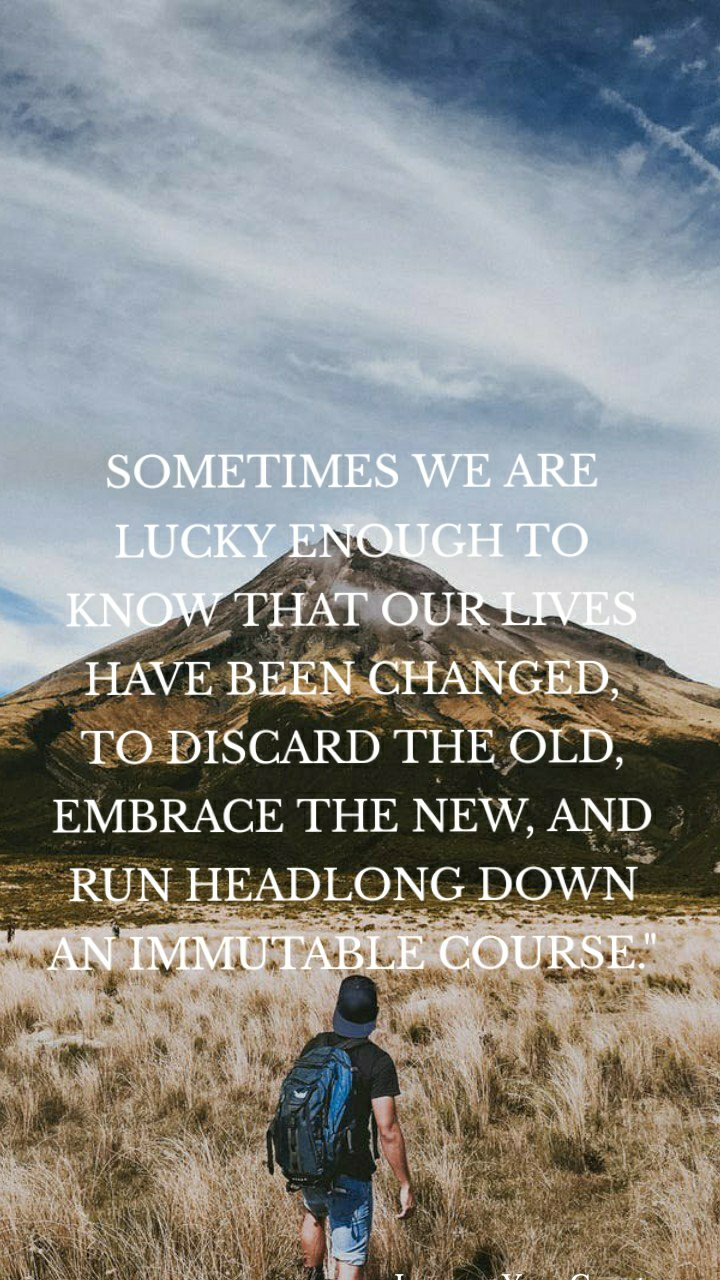 """SOMETIMES WE ARE LUCKY ENOUGH TO KNOW THAT OUR LIVES HAVE BEEN CHANGED, TO DISCARD THE OLD, EMBRACE THE NEW, AND RUN HEADLONG DOWN AN IMMUTABLE COURSE."""" -Jacques-Yves Cousteau"""