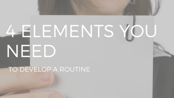 "the text ""4 elements you need to develop a routine"" over a photo of a woman's hand holding some kind of list."