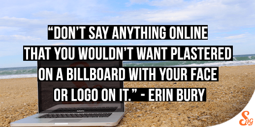 """""""Don't say anything online that you wouldn't want plastered on a billboard with your face on it."""" - Erin Bury"""