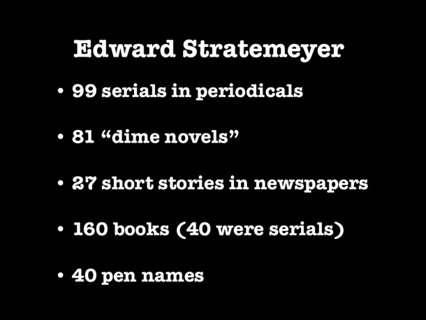 Some statistics about Edward Stratemeyer's writings, including 99 serials, 81 dime novels, 27 short stories, 160 books (40 of these had been serials), and 40 pen names.