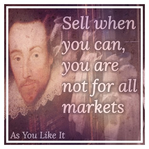 Sell when you can, you are not for all markets - one of the top 5 Shakespeare insults on Stratfordblog.com