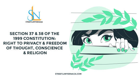 Section 37 & 38 of the 1999 Constitution: Right to Privacy, Freedom of Thought, Conscience & Religion