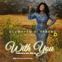 Oluwayemisi Yakubu ~ ''With You'' (Prod. by Amb. Wole Oni)
