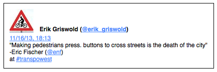"""Erik Griswold (@erik_griswold) 11/16/13, 18:13 """"Making pedestrians press. buttons to cross streets is the death of the city"""" -Eric Fischer (@enf) at #transpowest"""