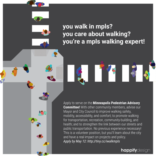 A birds-eye illustration of a busy crosswalk and bump out with many people in bright colors crossing and walking to and fro. Text on the image reads: you walk in mpls? you care about walking? you're a mpls walking expert! Apply to serve on the Minneapolis Pedestrian Advisory Committee! With other community members, advise our Mayor and City Council to improve walking safety, mobility, accessibility, and comfort; to promote walking for transportation, recreation, community-building, and health; and to strengthen the link between our streets and public transportation. No previous experience necessary! This is a volunteer position, but you'll learn about the city and have a real impact on projects and policy. Apply by May 12: http://tiny.cc/iwalkmpls