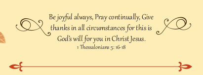 Be joyful always; pray continually; give thanks in all circumstances, for this is God's will for you in Christ Jesus. ~ 1 Thessalonians 5:16–18