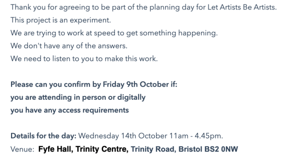 Thank you for agreeing to be part of the planning day for Let Artists Be Artists. This project is an experiment.  We are trying to work at speed to get something happening. We don't have any of the answers. We need to listen to you to make this work.  Please can you confirm by Friday 9th October if: you are attending in person or digitally you have any access requirements   Details for the day: Wednesday 14th October 11am - 4.45pm. Venue:  Fyfe Hall, Trinity Centre, Trinity Road, Bristol BS2 0NW