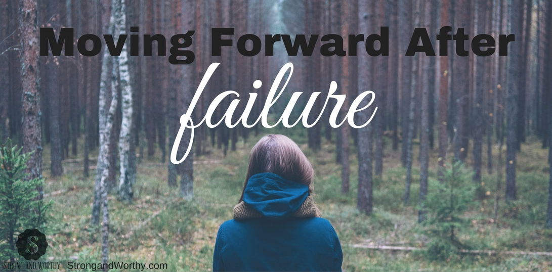Moving Forward After Failure - Strong and Worthy www.strongandworthy.com