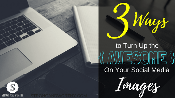 3 Ways to Turn Up the Awesome on Your Social Media Images www.strongandworthy.com