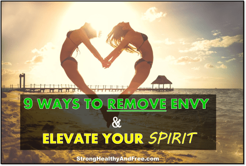This article will show you 9 ways to remove envy and elevate your spirit in order to live a life that is truly strong, healthy and free!
