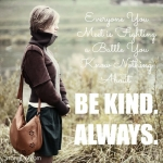 <p>Everyone you meet is fighting a battle you know nothing about.  Be Kind ALWAYS! #empathy #kindness</p>