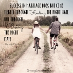 <p>Success in marriage does not come merely through finding the right mate but through BEING the right mate! #marriage</p>