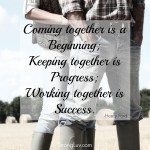 <p>Coming together is a beginning; Keeping together is progress; Working together is success! #marriage</p>