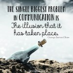 the biggest problem in communication is the illusion that it has taken place