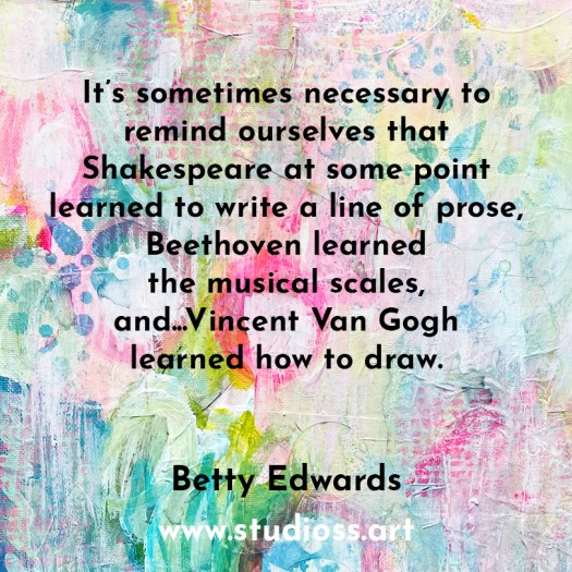 It's sometimes necessary to  remind ourselves that  Shakespeare at some point  learned to write a line of prose,  Beethoven learned  the musical scales,  and...Vincent Van Gogh  learned how to draw.   Betty Edwards