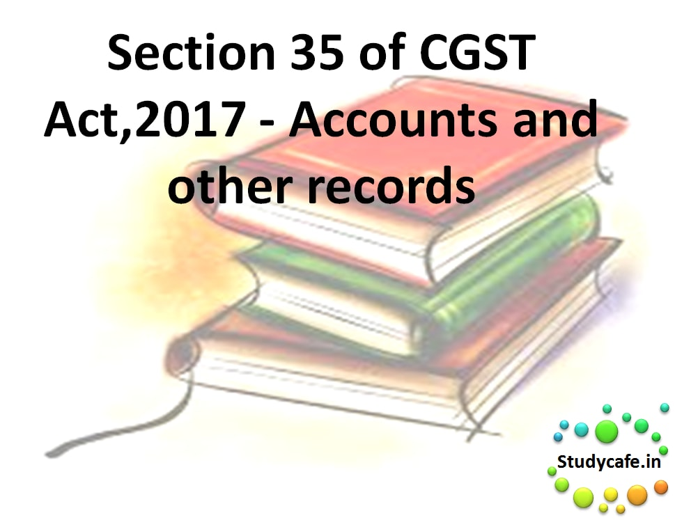 Section 35 of CGST Act,2017 - Accounts and other records ...