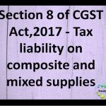 Section 8 of CGST Act,2017 - Tax liability on composite and mixed supplies