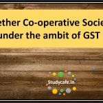 Whether Co-operative Society is under the ambit of GST?