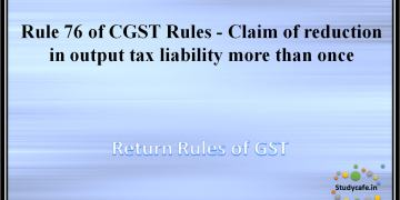 Rule 76 of CGST Rules -Claim of reduction in output tax liability more than once