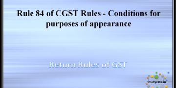 Rule 84 of CGST Rules -Conditions for purposes of appearance